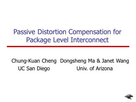 1 Passive Distortion Compensation for Package Level Interconnect Chung-Kuan Cheng UC San Diego Dongsheng Ma & Janet Wang Univ. of Arizona.