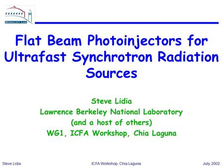 Steve LidiaICFA Workshop, Chia LagunaJuly, 2002 Flat Beam Photoinjectors for Ultrafast Synchrotron Radiation Sources Steve Lidia Lawrence Berkeley National.