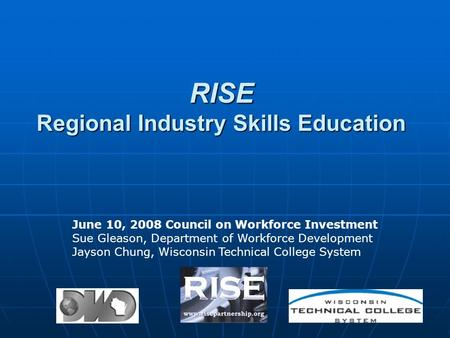 RISE Regional Industry Skills Education June 10, 2008 Council on Workforce Investment Sue Gleason, Department of Workforce Development Jayson Chung, Wisconsin.
