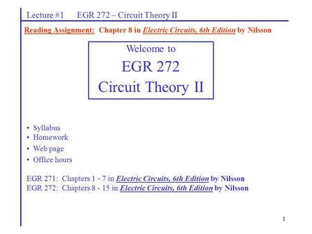 1 Lecture #1 EGR 272 – Circuit Theory II Reading Assignment: Chapter 8 in Electric Circuits, 6th Edition by Nilsson Welcome to EGR 272 Circuit Theory II.