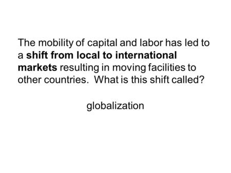 The mobility of capital and labor has led to a shift from local to international markets resulting in moving facilities to other countries. What is this.