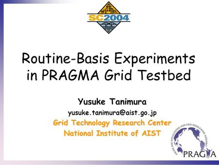 Routine-Basis Experiments in PRAGMA Grid Testbed Yusuke Tanimura Grid Technology Research Center National Institute of AIST.