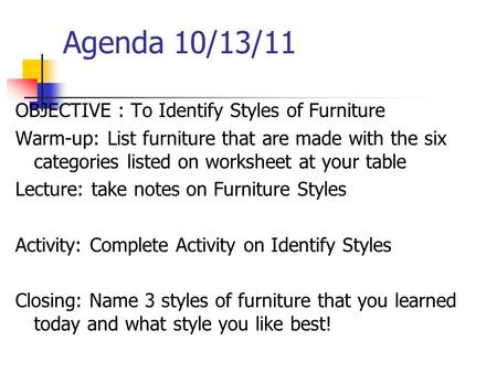 Agenda 10/13/11 OBJECTIVE : To Identify Styles of Furniture Warm-up: List furniture that are made with the six categories listed on worksheet at your table.