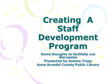 Creating A Staff Development Program Some thoughts to facilitate our discussion Presented by Joanne Trepp Anne Arundel County Public Library.