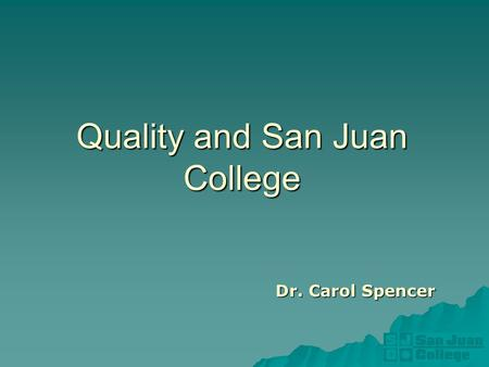 Quality and San Juan College Dr. Carol Spencer. About San Juan College.