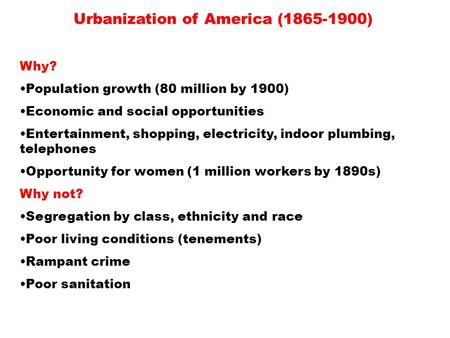 Urbanization of America (1865-1900) Why? Population growth (80 million by 1900) Economic and social opportunities Entertainment, shopping, electricity,