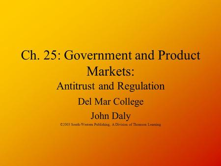 Ch. 25: Government and Product Markets: Antitrust and Regulation Del Mar College John Daly ©2003 South-Western Publishing, A Division of Thomson Learning.
