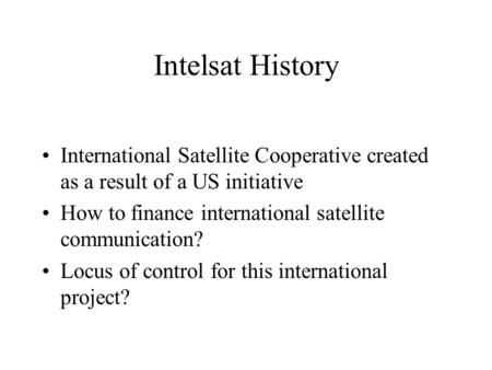 Intelsat History International Satellite Cooperative created as a result of a US initiative How to finance international satellite communication? Locus.