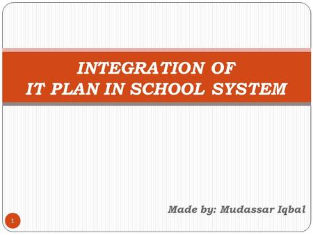 Made by: Mudassar Iqbal 1 INTEGRATION OF IT PLAN IN SCHOOL SYSTEM.
