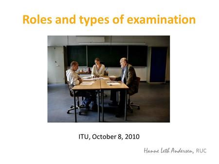Roles and types of examination ITU, October 8, 2010 Hanne Leth Andersen, RUC.