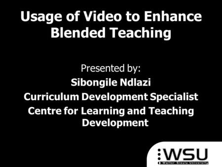 Usage of Video to Enhance Blended Teaching Presented by: Sibongile Ndlazi Curriculum Development Specialist Centre for Learning and Teaching Development.