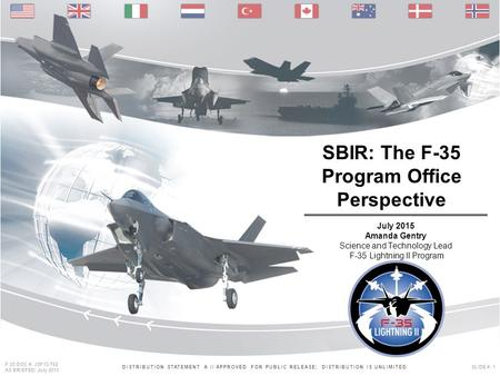 DISTRIBUTION STATEMENT A // APPROVED FOR PUBLIC RELEASE; DISTRIBUTION IS UNLIMITEDSLIDE #: 1 F-35 DOC #: JSF13-762 AS BRIEFED: July 2013 SBIR: The F-35.