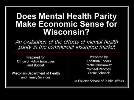 Does Mental Health Parity Make Economic Sense for Wisconsin? An evaluation of the effects of mental health parity in the commercial insurance market Prepared.