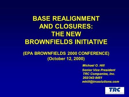 BASE REALIGNMENT AND CLOSURES: THE NEW BROWNFIELDS INITIATIVE (EPA BROWNFIELDS 2000 CONFERENCE) (October 12, 2000) Michael O. Hill Michael O. Hill Senior.
