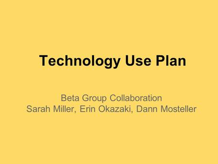 Technology Use Plan Beta Group Collaboration Sarah Miller, Erin Okazaki, Dann Mosteller.
