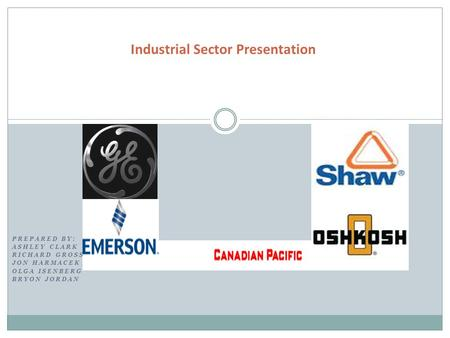 PREPARED BY: ASHLEY CLARK RICHARD GROSS JON HARMACEK OLGA ISENBERG BRYON JORDAN Industrial Sector Presentation.