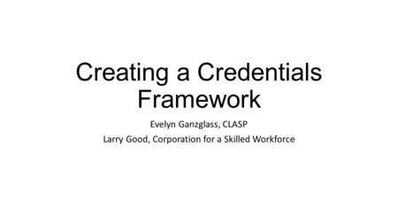 Creating a Credentials Framework Evelyn Ganzglass, CLASP Larry Good, Corporation for a Skilled Workforce.