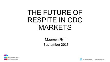 @CareOptionsAU #BeingHome2025 THE FUTURE OF RESPITE IN CDC MARKETS Maureen Flynn September 2015.