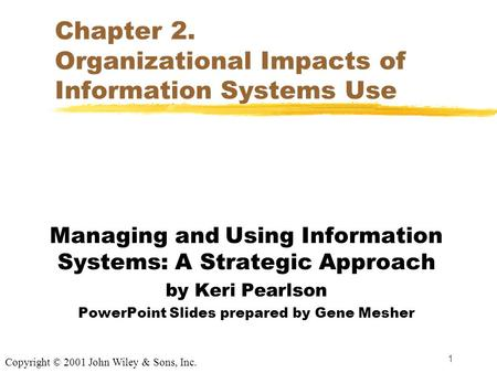 1 Chapter 2. Organizational Impacts of Information Systems Use Managing and Using Information Systems: A Strategic Approach by Keri Pearlson PowerPoint.