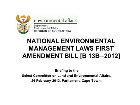NATIONAL ENVIRONMENTAL MANAGEMENT LAWS FIRST AMENDMENT BILL [B 13B─2012] Briefing to the Select Committee on Land and Environmental Affairs, 26 February.