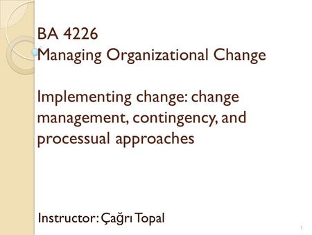 BA 4226 Managing Organizational Change Implementing change: change management, contingency, and processual approaches Instructor: Ça ğ rı Topal 1.