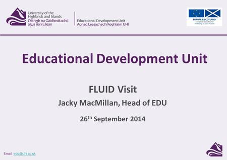 FLUID Visit Jacky MacMillan, Head of EDU 26 th September 2014 Educational Development Unit.