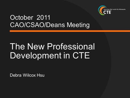 October 2011 CAO/CSAO/Deans Meeting The New Professional Development in CTE Debra Wilcox Hsu.