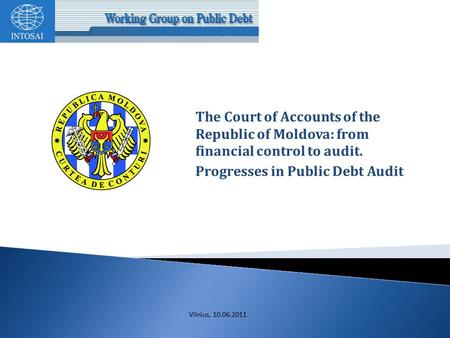 The Court of Accounts of the Republic of Moldova: from financial control to audit. Progresses in Public Debt Audit Vilnius, 10.06.2011.