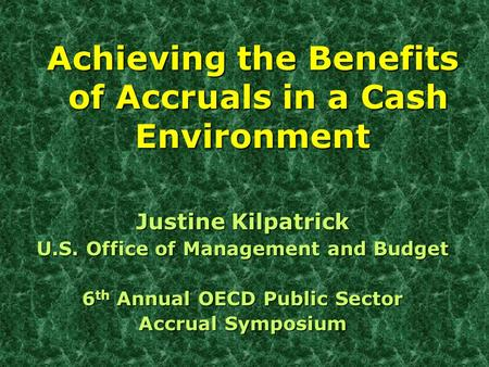 Achieving the Benefits of Accruals in a Cash Environment Justine Kilpatrick U.S. Office of Management and Budget 6 th Annual OECD Public Sector Accrual.