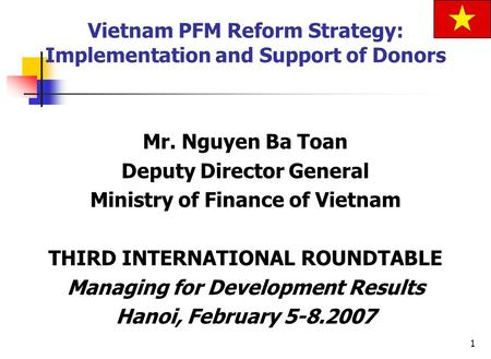 1 Mr. Nguyen Ba Toan Deputy Director General Ministry of Finance of Vietnam THIRD INTERNATIONAL ROUNDTABLE Managing for Development Results Hanoi, February.