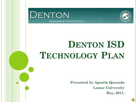D ENTON ISD T ECHNOLOGY P LAN Presented by Agustin Quezada Lamar University May, 2011.