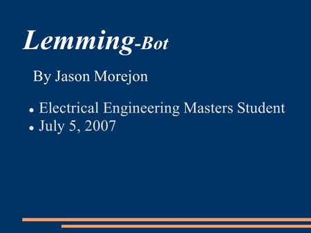 Lemming -Bot Electrical Engineering Masters Student July 5, 2007 By Jason Morejon.