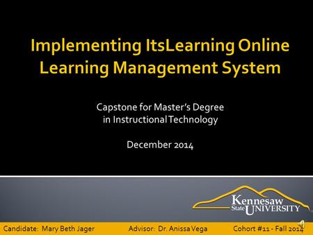 Capstone for Master's Degree in Instructional Technology December 2014 Candidate: Mary Beth JagerAdvisor: Dr. Anissa Vega Cohort #11 - Fall 2014.