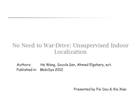 No Need to War-Drive: Unsupervised Indoor Localization Presented by Fei Dou & Xia Xiao Authors: He Wang, Souvik Sen, Ahmed Elgohary, ect. Published in: