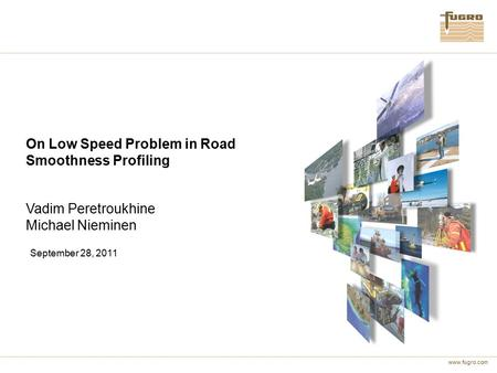 Www.fugro.com On Low Speed Problem in Road Smoothness Profiling Vadim Peretroukhine Michael Nieminen September 28, 2011.