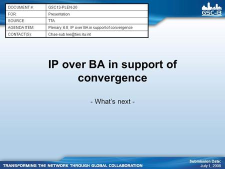IP over BA in support of convergence - What's next - DOCUMENT #:GSC13-PLEN-20 FOR:Presentation SOURCE:TTA AGENDA ITEM:Plenary; 6.8; IP over BA in support.