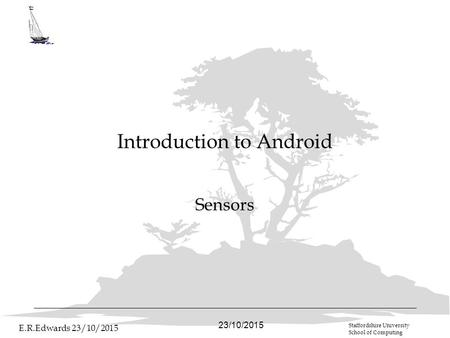 23/10/2015 E.R.Edwards 23/10/2015 Staffordshire University School of Computing Introduction to Android Sensors.