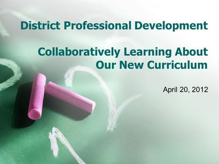 District Professional Development Collaboratively Learning About Our New Curriculum April 20, 2012.