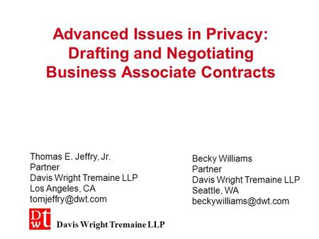 Advanced Issues in Privacy: Drafting and Negotiating Business Associate Contracts Thomas E. Jeffry, Jr. Partner Davis Wright Tremaine LLP Los Angeles,