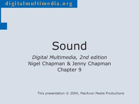 Digital Multimedia, 2nd edition Nigel Chapman & Jenny Chapman Chapter 9 This presentation © 2004, MacAvon Media Productions Sound.