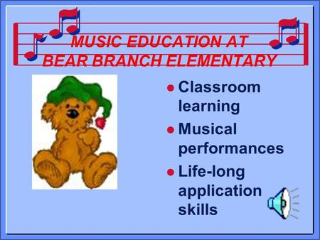 MUSIC EDUCATION AT BEAR BRANCH ELEMENTARY l Classroom learning l Musical performances l Life-long application skills.