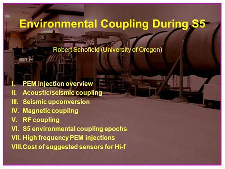 1 Environmental Coupling During S5 Robert Schofield (University of Oregon) I. PEM injection overview II.Acoustic/seismic coupling III.Seismic upconversion.