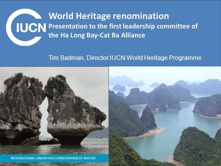 INTERNATIONAL UNION FOR CONSERVATION OF NATURE World Heritage renomination Presentation to the first leadership committee of the Ha Long Bay-Cat Ba Alliance.