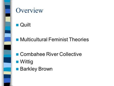 Overview Quilt Multicultural Feminist Theories Combahee River Collective Wittig Barkley Brown.
