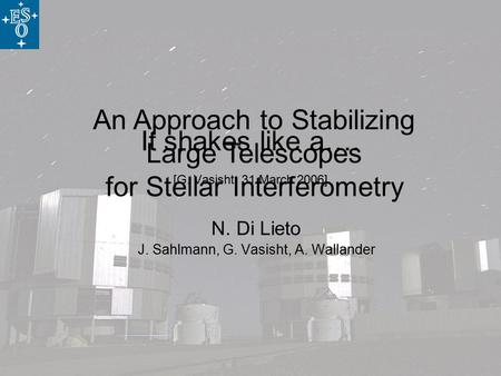 An Approach to Stabilizing Large Telescopes for Stellar Interferometry It shakes like a…. [G. Vasisht, 31 March 2006] N. Di Lieto J. Sahlmann, G. Vasisht,
