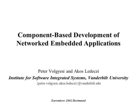 Component-Based Development of Networked Embedded Applications Peter Volgyesi and Akos Ledeczi Institute for Software Integrated Systems, Vanderbilt University.