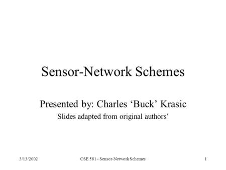3/13/2002CSE 581 - Sensor-Network Schemes1 Sensor-Network Schemes Presented by: Charles 'Buck' Krasic Slides adapted from original authors'