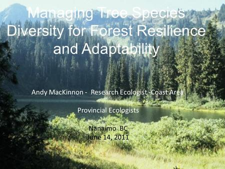 Managing Tree Species Diversity for Forest Resilience and Adaptability Andy MacKinnon - Research Ecologist -Coast Area Provincial Ecologists Nanaimo BC.
