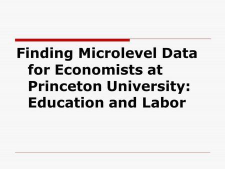 Finding Microlevel Data for Economists at Princeton University: Education and Labor.