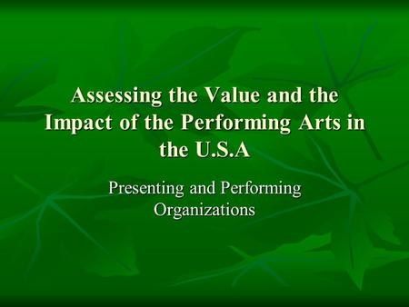 Assessing the Value and the Impact of the Performing Arts in the U.S.A Presenting and Performing Organizations.